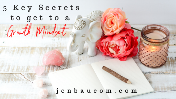 5 key secrets to get to a growth mindset see it at jenbaucom.com